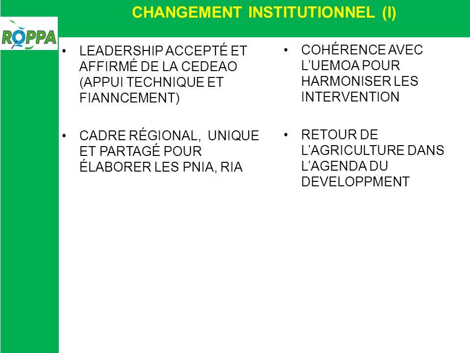 CHANGEMENT INSTITUTIONNEL (I) LEADERSHIP ACCEPTÉ ET AFFIRMÉ DE LA CEDEAO (APPUI TECHNIQUE ET FIANNCEMENT) CADRE RÉGIONAL, UNIQUE ET PARTAGÉ POUR ÉLABORER LES PNIA, RIA COHÉRENCE AVEC LUEMOA POUR HARMONISER LES INTERVENTION RETOUR DE LAGRICULTURE DANS LAGENDA DU DEVELOPPMENT