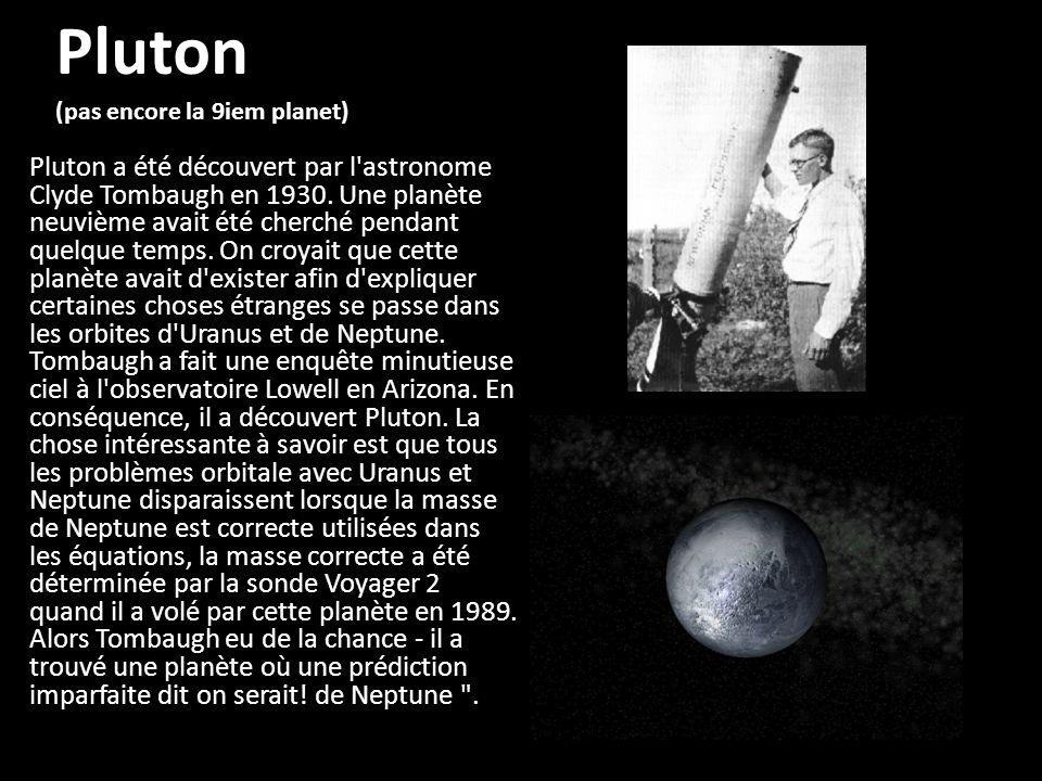 Pluton (pas encore la 9iem planet) Pluton a été découvert par l'astronome Clyde Tombaugh en 1930. Une planète neuvième avait été cherché pendant quelq