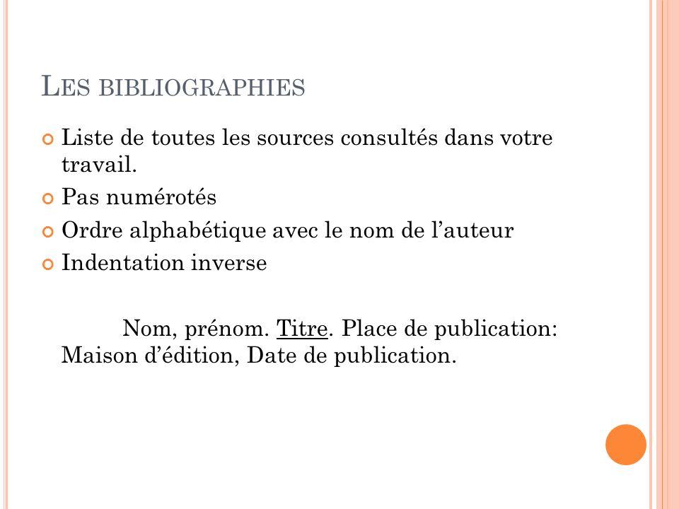 L ES BIBLIOGRAPHIES Liste de toutes les sources consultés dans votre travail. Pas numérotés Ordre alphabétique avec le nom de lauteur Indentation inve