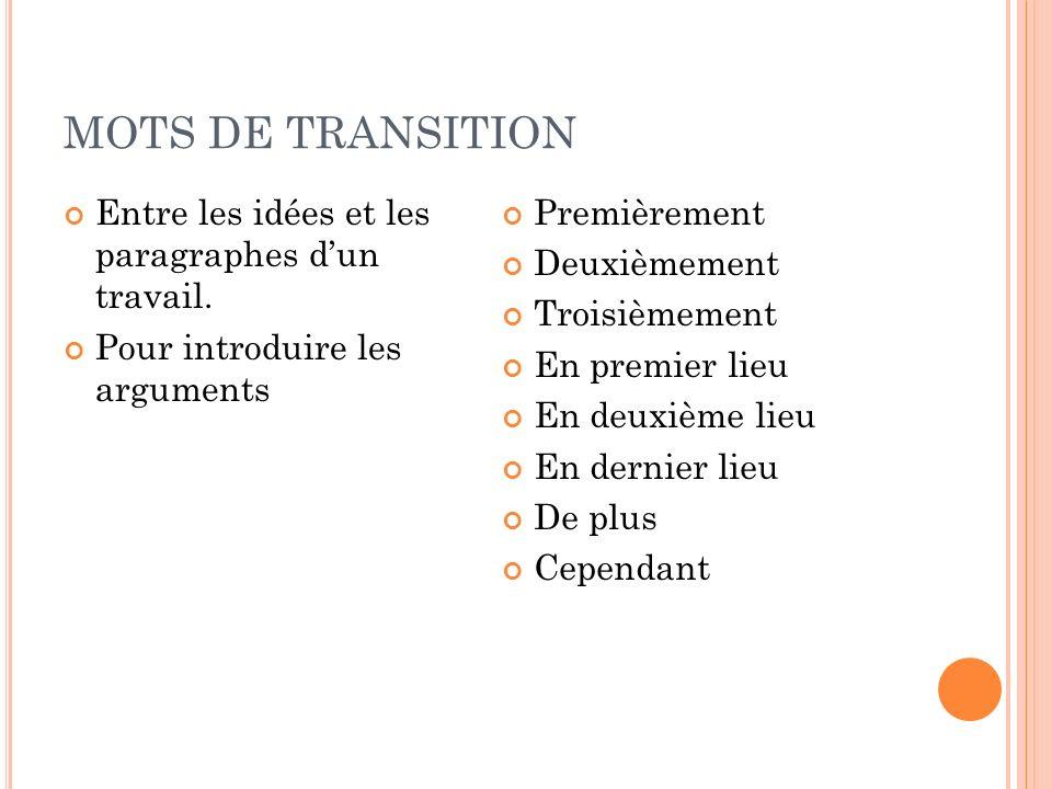 MOTS DE TRANSITION Entre les idées et les paragraphes dun travail. Pour introduire les arguments Premièrement Deuxièmement Troisièmement En premier li