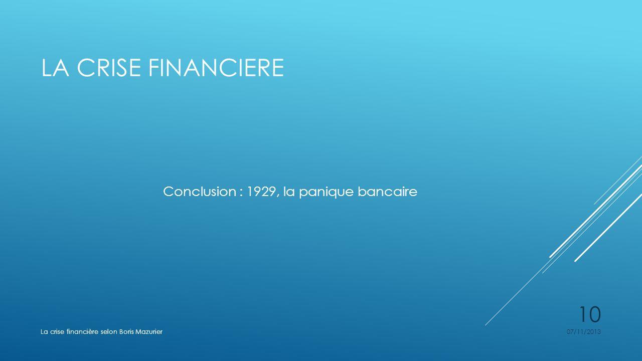 LA CRISE FINANCIERE Conclusion : 1929, la panique bancaire 07/11/2013La crise financière selon Boris Mazurier 10