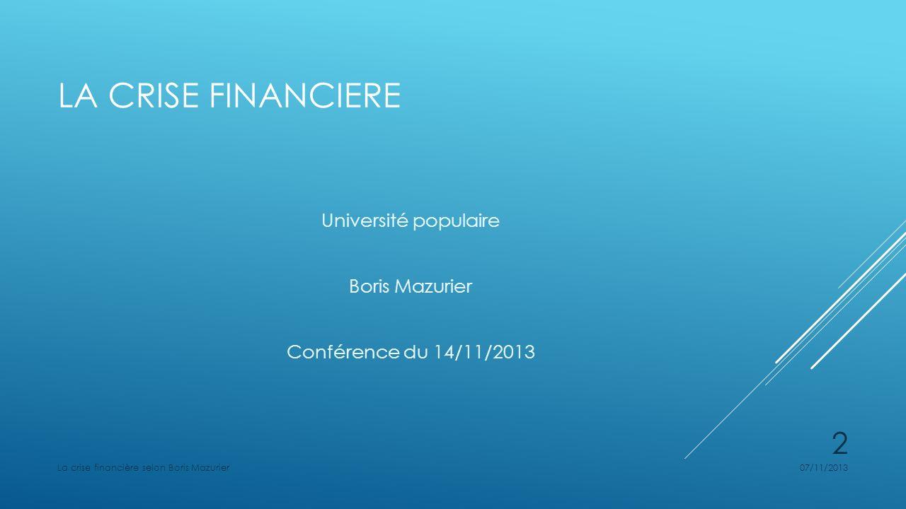 LA CRISE FINANCIERE Université populaire Boris Mazurier Conférence du 14/11/2013 07/11/2013La crise financière selon Boris Mazurier 2