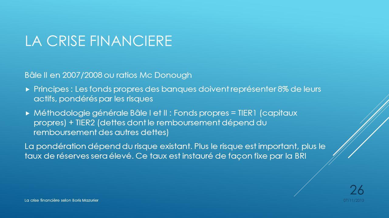 LA CRISE FINANCIERE Bâle II en 2007/2008 ou ratios Mc Donough Principes : Les fonds propres des banques doivent représenter 8% de leurs actifs, pondér
