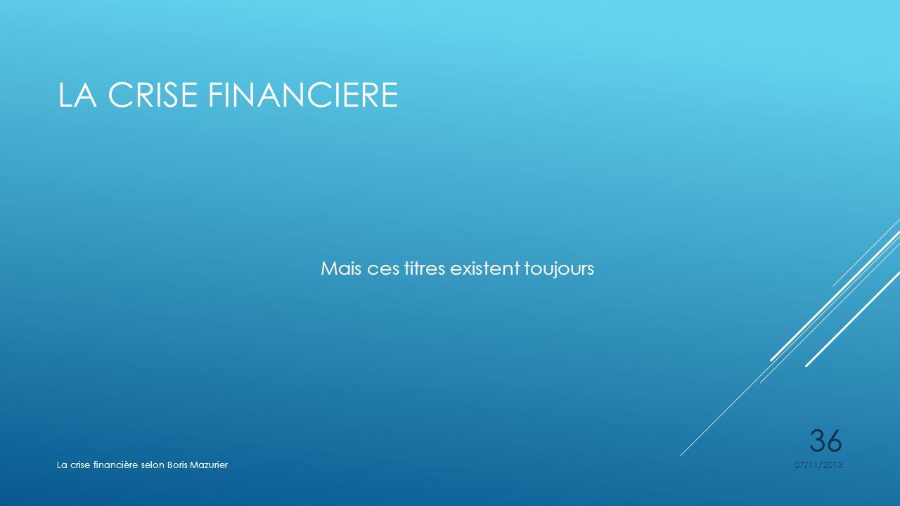 LA CRISE FINANCIERE Mais ces titres existent toujours 07/11/2013La crise financière selon Boris Mazurier 36