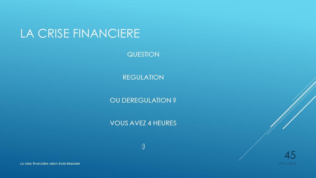 LA CRISE FINANCIERE QUESTION REGULATION OU DEREGULATION ? VOUS AVEZ 4 HEURES :) 07/11/2013La crise financière selon Boris Mazurier 45