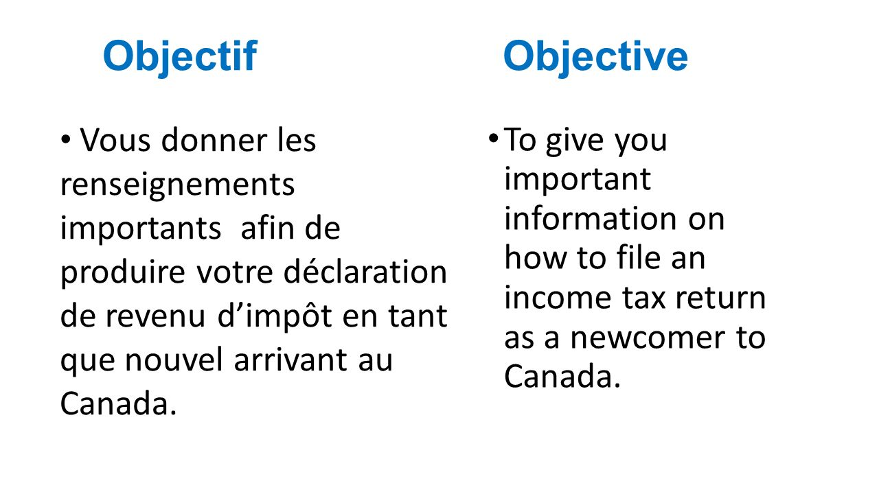 Objectif Objective To give you important information on how to file an income tax return as a newcomer to Canada.