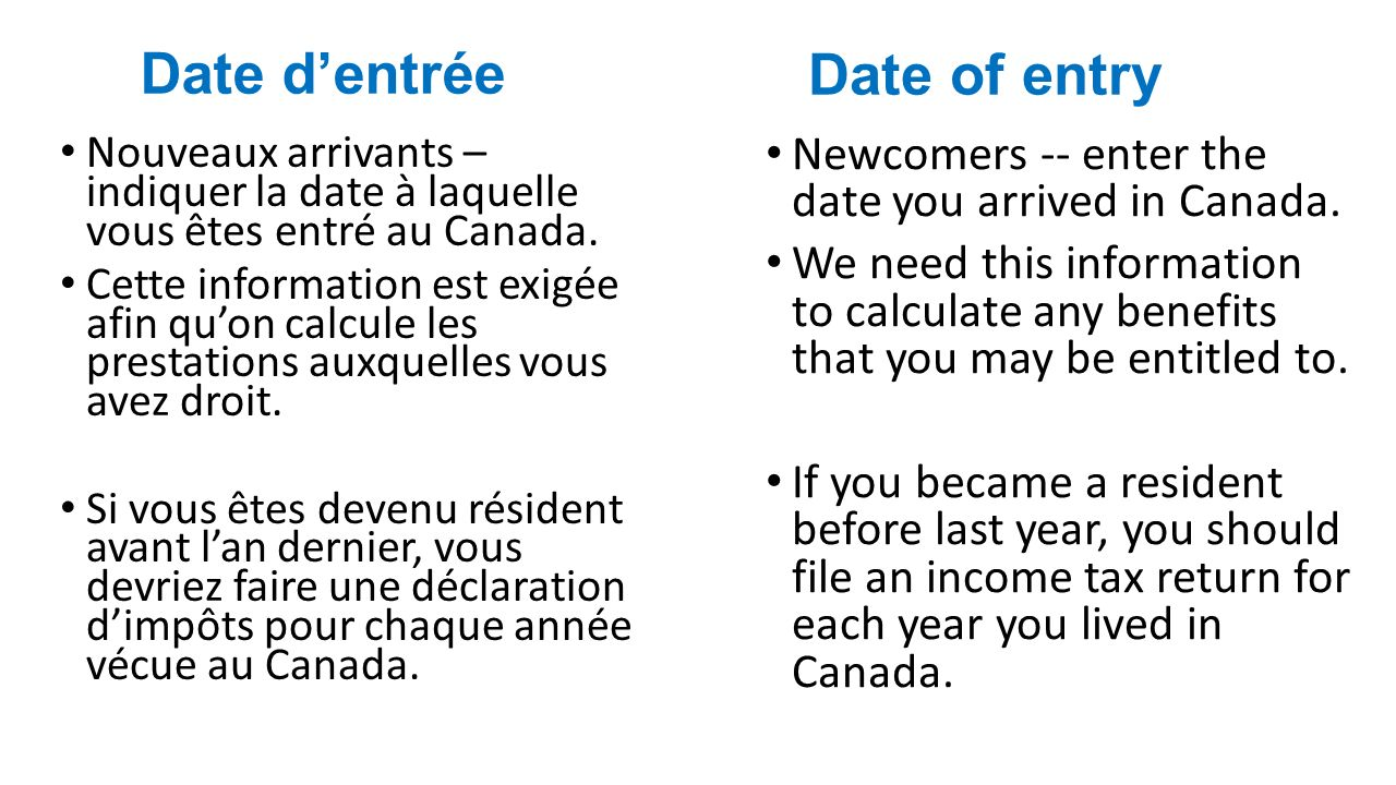 Date of entry Newcomers -- enter the date you arrived in Canada.