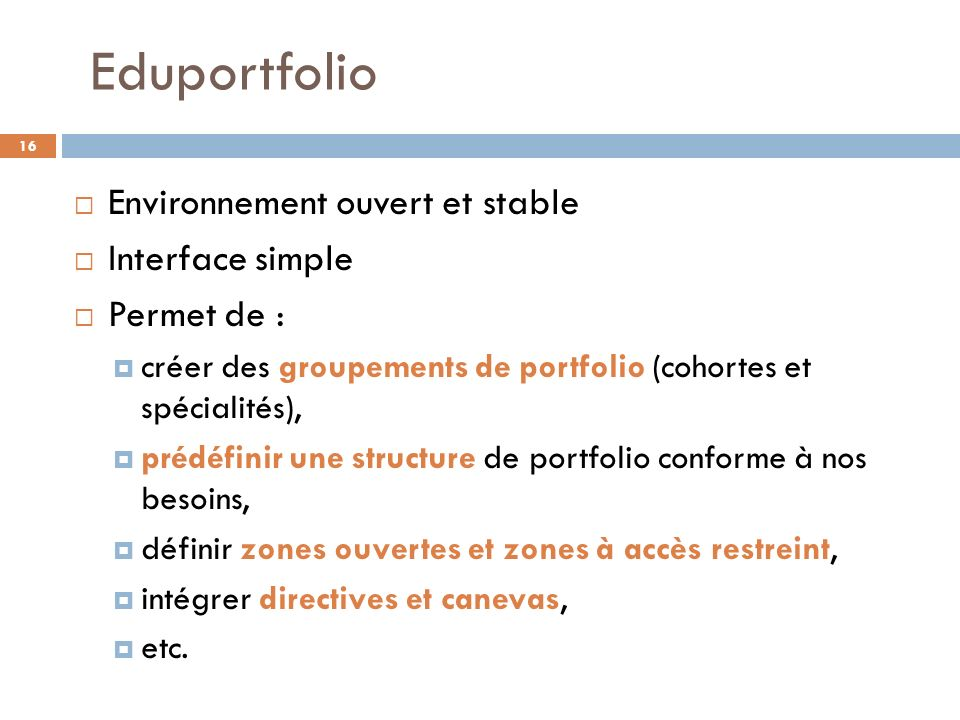 Eduportfolio Environnement ouvert et stable Interface simple Permet de : créer des groupements de portfolio (cohortes et spécialités), prédéfinir une