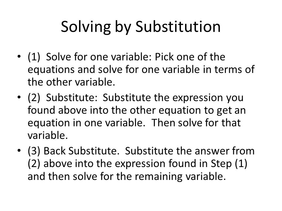 Solving by Substitution (1) Solve for one variable: Pick one of the equations and solve for one variable in terms of the other variable.