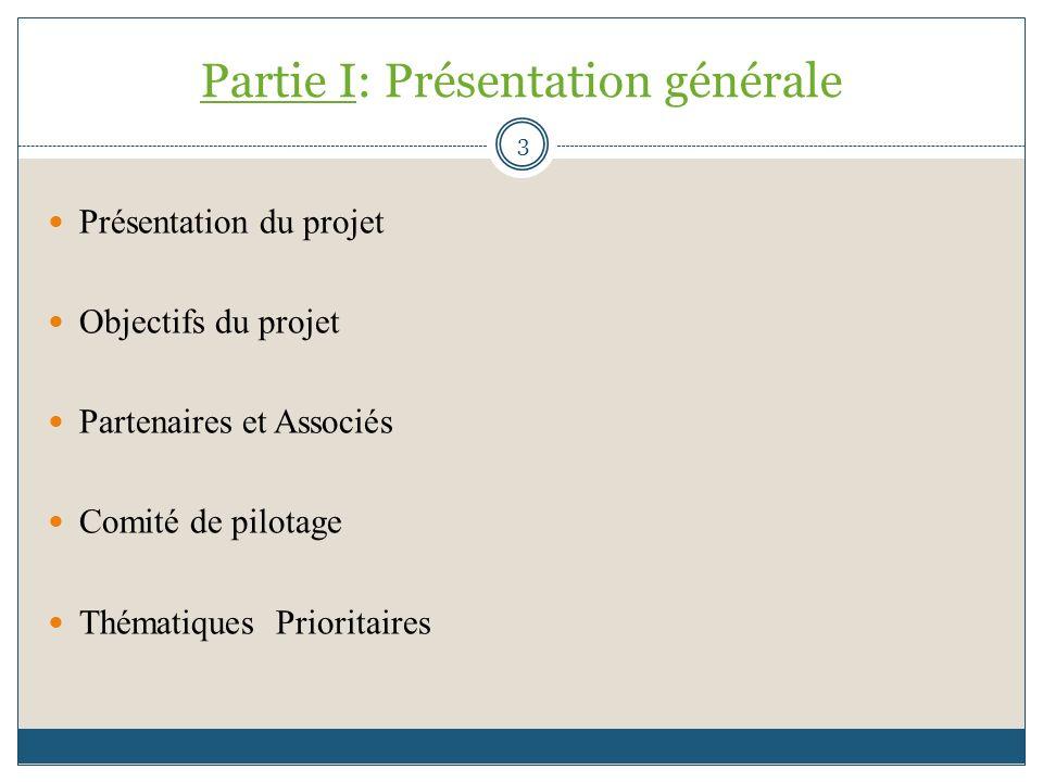 Partie I: Présentation générale Présentation du projet Objectifs du projet Partenaires et Associés Comité de pilotage Thématiques Prioritaires 3