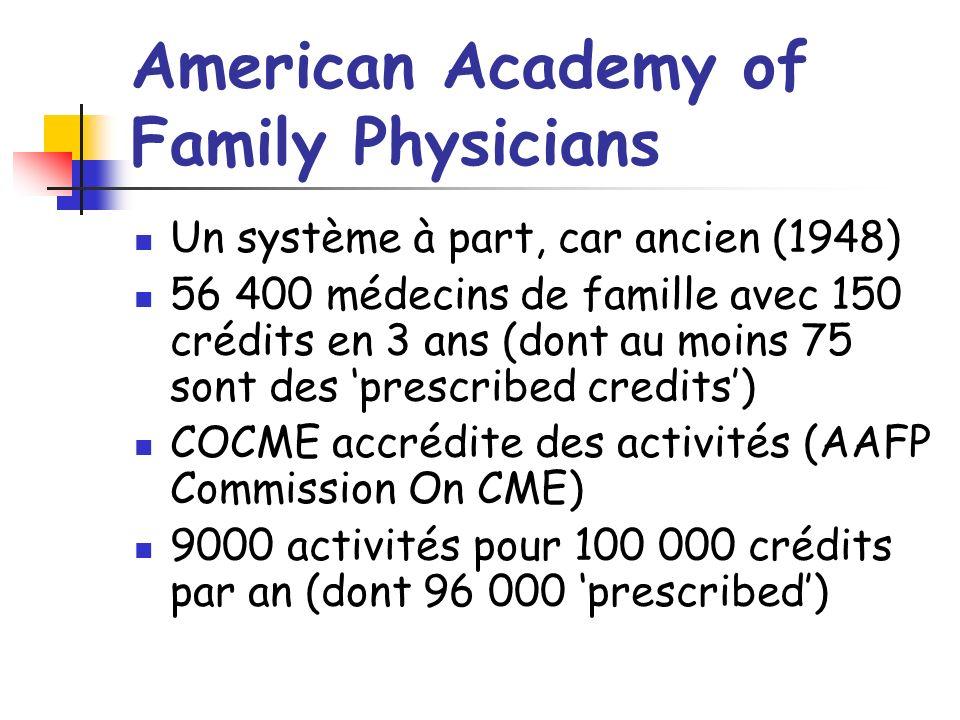 American Academy of Family Physicians Un système à part, car ancien (1948) 56 400 médecins de famille avec 150 crédits en 3 ans (dont au moins 75 sont des prescribed credits) COCME accrédite des activités (AAFP Commission On CME) 9000 activités pour 100 000 crédits par an (dont 96 000 prescribed)