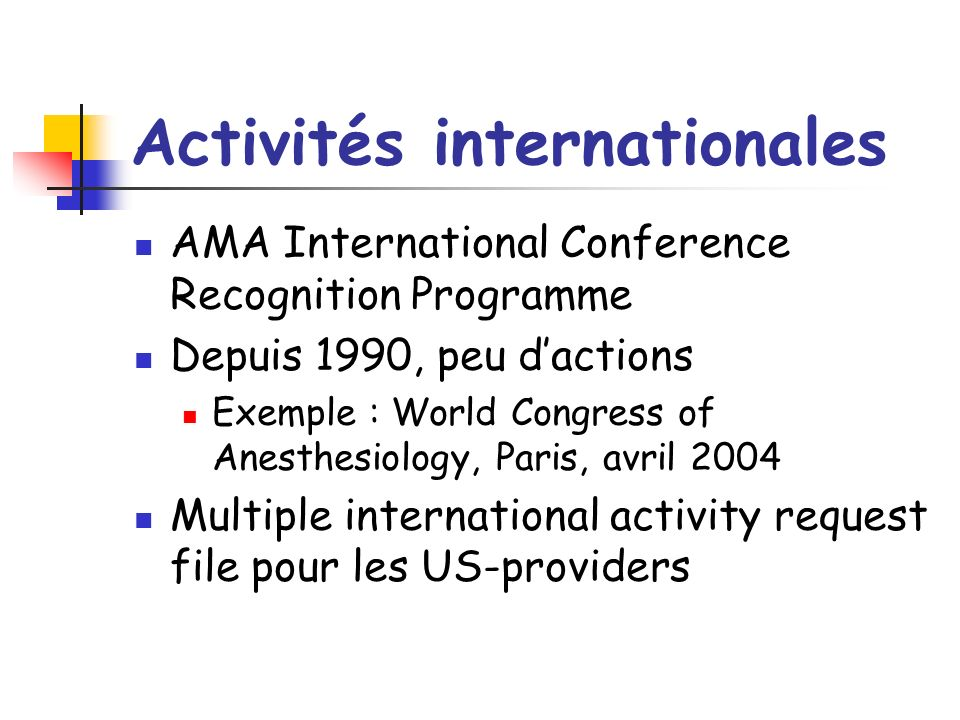 Activités internationales AMA International Conference Recognition Programme Depuis 1990, peu dactions Exemple : World Congress of Anesthesiology, Paris, avril 2004 Multiple international activity request file pour les US-providers