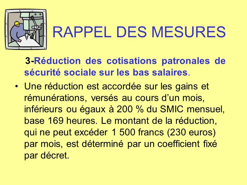 RAPPEL DES MESURES 3-Réduction des cotisations patronales de sécurité sociale sur les bas salaires. Une réduction est accordée sur les gains et rémuné