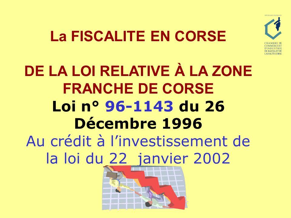 La FISCALITE EN CORSE DE LA LOI RELATIVE À LA ZONE FRANCHE DE CORSE Loi n° 96-1143 du 26 Décembre 1996 Au crédit à linvestissement de la loi du 22 jan