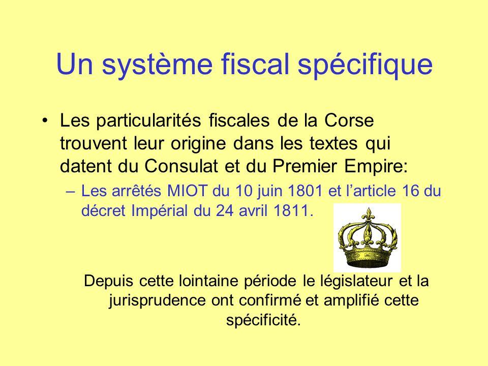 Les éléments essentiels Arrêt de la Cour de Cassation du 23/11/1875 confirme le caractère législatif des arrêtés MIOT, Arrêt de la Cour de Cassation du 18/12/1956 confirme la valeur législative du décret impérial, La loi 67-1114 du 21/12/1967 portant loi de finances pour 1968: « le département de la Corse doit bénéficier du régime fiscal spécifique destiné à compenser le handicap de linsularité » La loi 82-659 du 30/07/1982, confirme que « Le régime fiscal spécifique de la Corse est maintenu, et il sera adapté en vue, notamment de favoriser linvestissement productif » La loi 94-1131 du 27/12/1994 ( Dite Balladur) portant statut fiscal de la Corse et reconnue conforme par le conseil constitutionnel maintien les dispositions antérieures et en édictes de nouvelles destinées à favoriser et à accroître les ressources de la CTC.