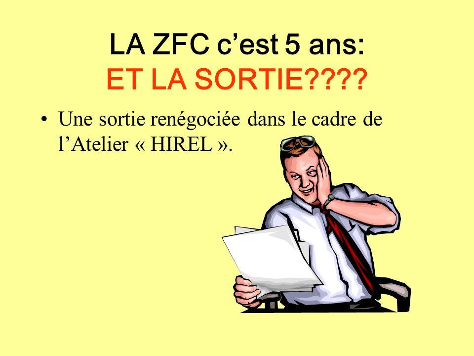 LA ZFC cest 5 ans: ET LA SORTIE???? Une sortie renégociée dans le cadre de lAtelier « HIREL ».