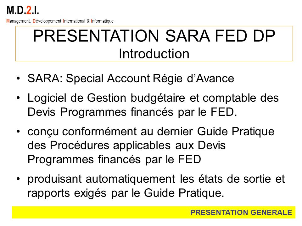 M.D.2.I. M anagement, D éveloppement I nternational & I nformatique PRESENTATION SARA FED DP Introduction SARA: Special Account Régie dAvance Logiciel