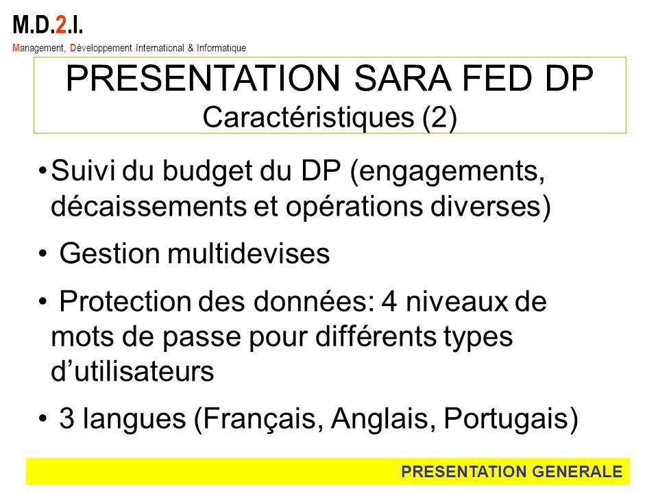 M.D.2.I. M anagement, D éveloppement I nternational & I nformatique PRESENTATION SARA FED DP Caractéristiques (2) Suivi du budget du DP (engagements,
