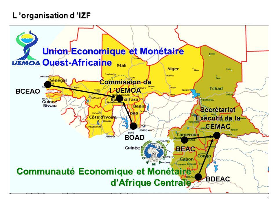 4 Commission de l UEMOA Secrétariat Exécutif de la CEMAC BCEAO BOAD BEAC BDEAC L organisation d IZF Union Economique et Monétaire Ouest-Africaine Communauté Economique et Monétaire dAfrique Centrale