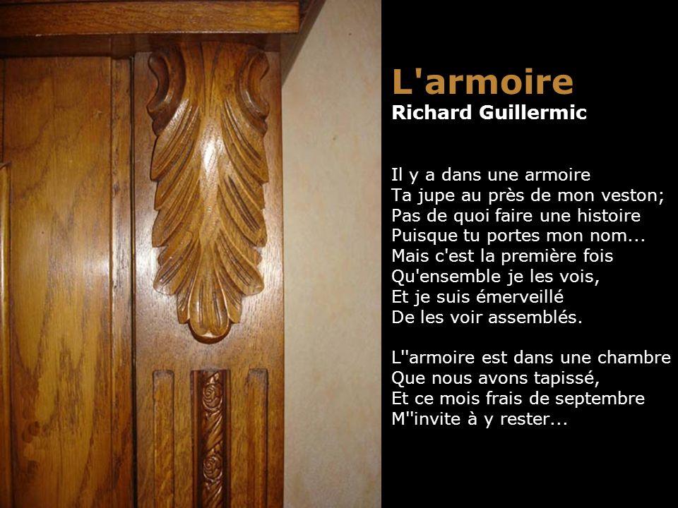 L armoire Richard Guillermic Il y a dans une armoire Ta jupe au près de mon veston; Pas de quoi faire une histoire Puisque tu portes mon nom...