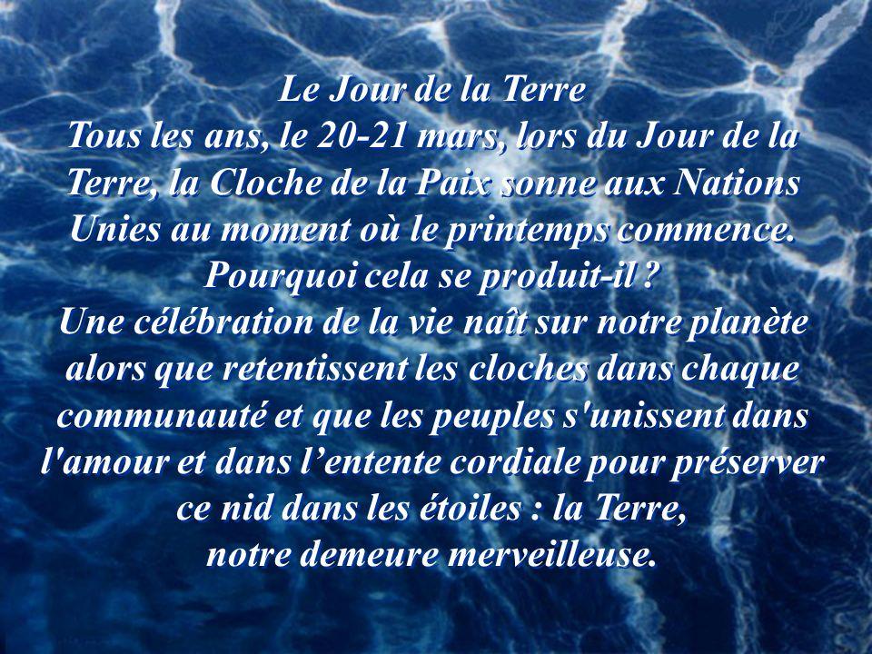 Le Jour de la Terre Tous les ans, le 20-21 mars, lors du Jour de la Terre, la Cloche de la Paix sonne aux Nations Unies au moment où le printemps commence.
