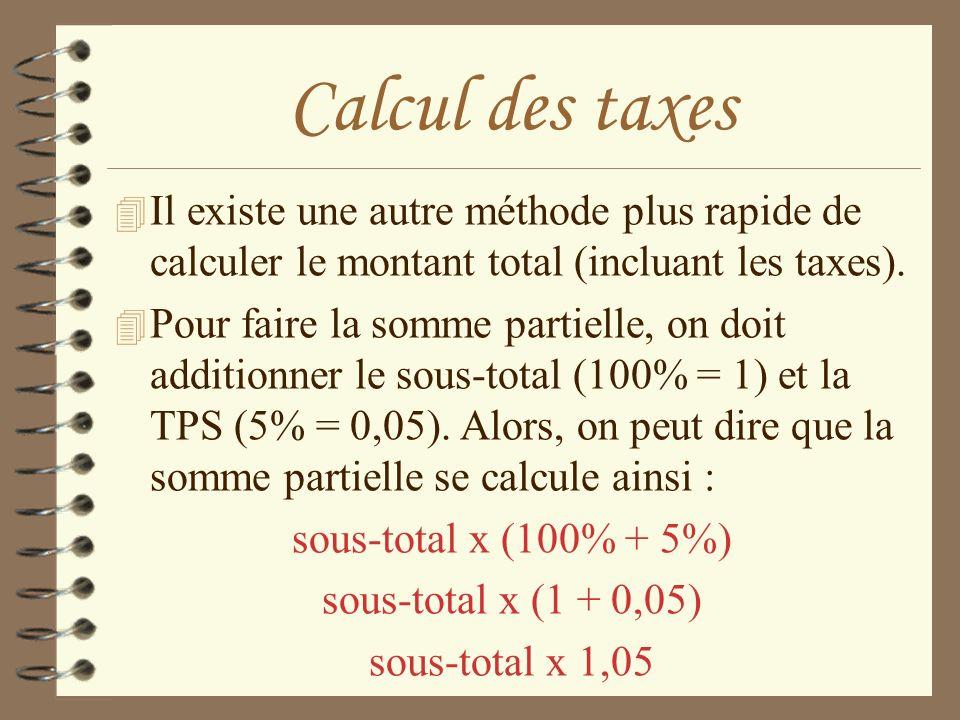 Calcul des taxes 4 Il existe une autre méthode plus rapide de calculer le montant total (incluant les taxes). 4 Pour faire la somme partielle, on doit