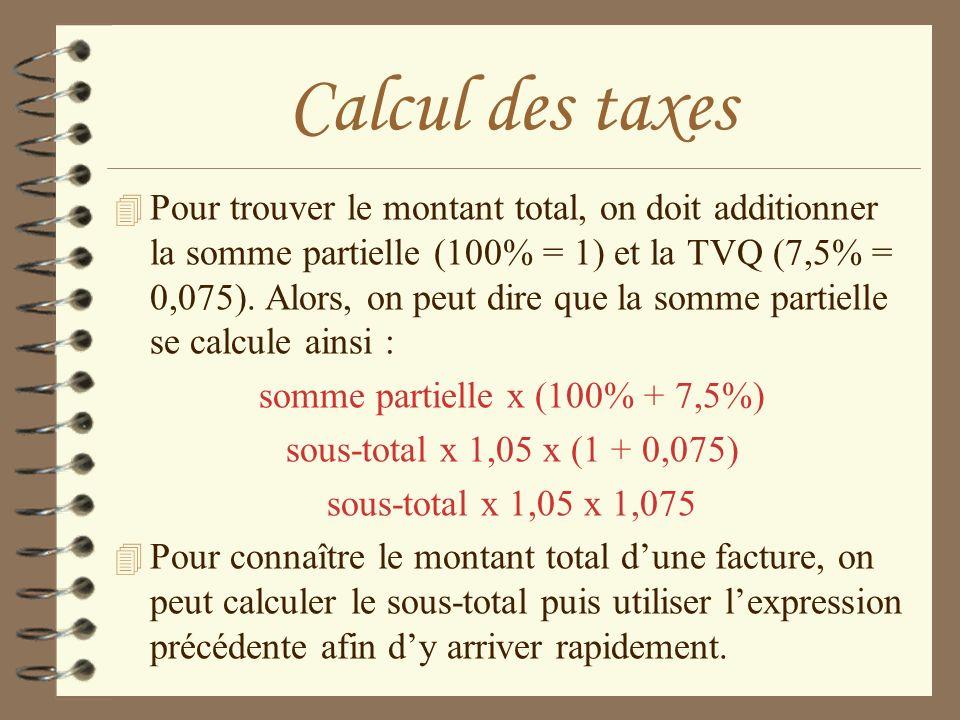 Calcul des taxes 4 Pour trouver le montant total, on doit additionner la somme partielle (100% = 1) et la TVQ (7,5% = 0,075). Alors, on peut dire que