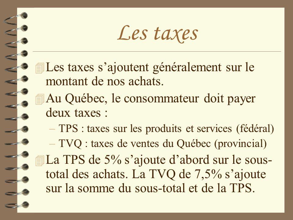 Les taxes 4 Les taxes sajoutent généralement sur le montant de nos achats. 4 Au Québec, le consommateur doit payer deux taxes : –TPS : taxes sur les p