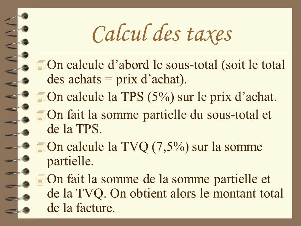 Calcul des taxes 4 On calcule dabord le sous-total (soit le total des achats = prix dachat). 4 On calcule la TPS (5%) sur le prix dachat. 4 On fait la