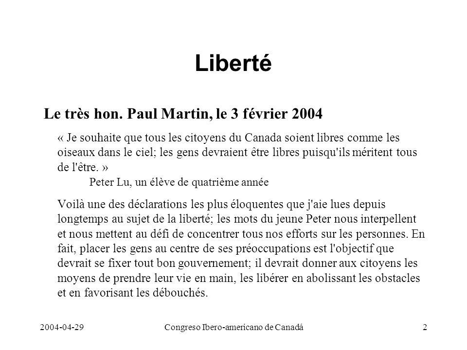 2004-04-29Congreso Ibero-americano de Canadá2 Liberté Le très hon. Paul Martin, le 3 février 2004 « Je souhaite que tous les citoyens du Canada soient
