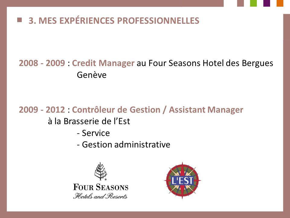 3. MES EXPÉRIENCES PROFESSIONNELLES 2008 - 2009 : Credit Manager au Four Seasons Hotel des Bergues Genève 2009 - 2012 : Contrôleur de Gestion / Assist