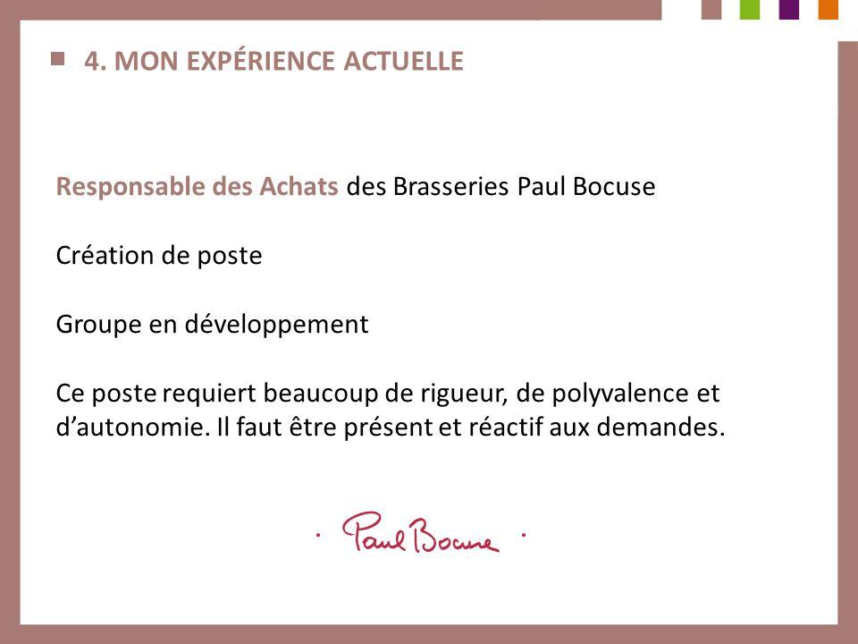 4. MON EXPÉRIENCE ACTUELLE Responsable des Achats des Brasseries Paul Bocuse Création de poste Groupe en développement Ce poste requiert beaucoup de r