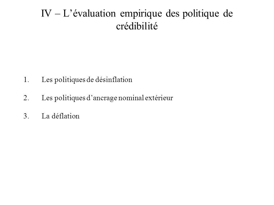 IV – Lévaluation empirique des politique de crédibilité 1.Les politiques de désinflation 2.Les politiques dancrage nominal extérieur 3.La déflation