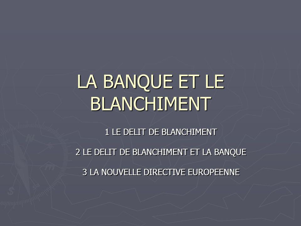 LA BANQUE ET LE BLANCHIMENT 1 LE DELIT DE BLANCHIMENT 2 LE DELIT DE BLANCHIMENT ET LA BANQUE 3 LA NOUVELLE DIRECTIVE EUROPEENNE