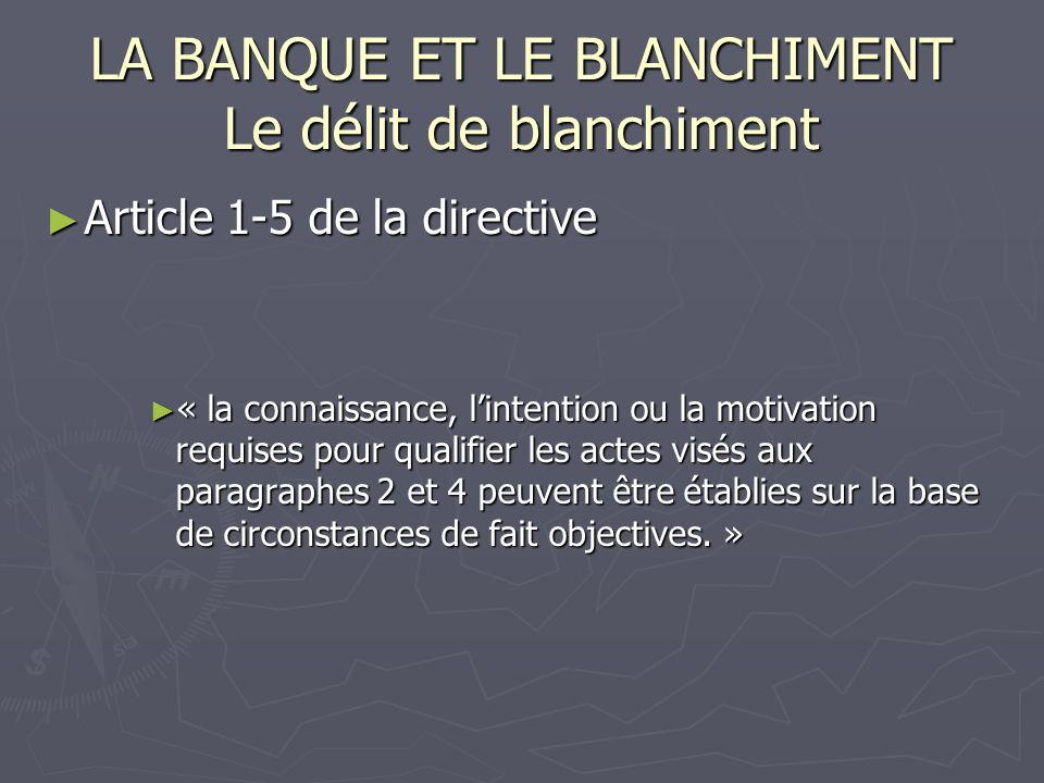 LA BANQUE ET LE BLANCHIMENT Le délit de blanchiment Article 1-5 de la directive Article 1-5 de la directive « la connaissance, lintention ou la motivation requises pour qualifier les actes visés aux paragraphes 2 et 4 peuvent être établies sur la base de circonstances de fait objectives.