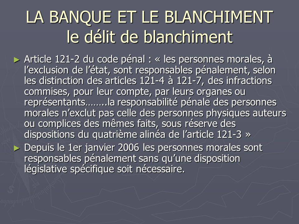 LA BANQUE ET LE BLANCHIMENT le délit de blanchiment Article 121-2 du code pénal : « les personnes morales, à lexclusion de létat, sont responsables pé