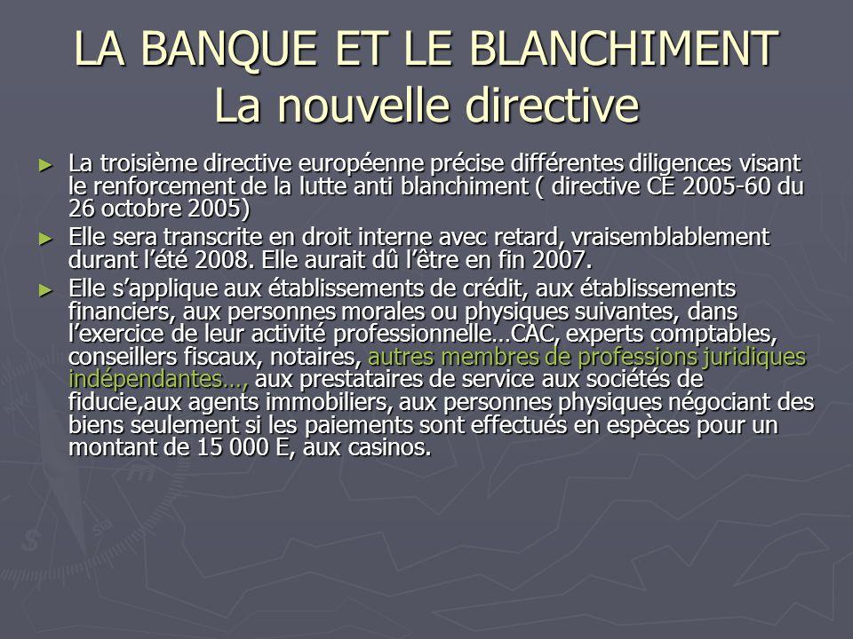 LA BANQUE ET LE BLANCHIMENT La nouvelle directive La troisième directive européenne précise différentes diligences visant le renforcement de la lutte