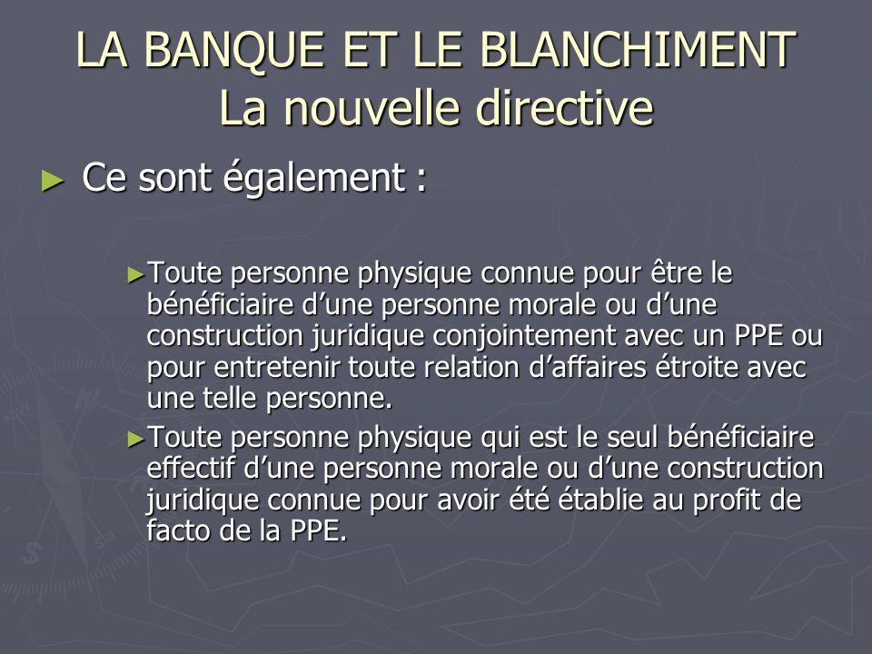 LA BANQUE ET LE BLANCHIMENT La nouvelle directive Ce sont également : Ce sont également : Toute personne physique connue pour être le bénéficiaire dun