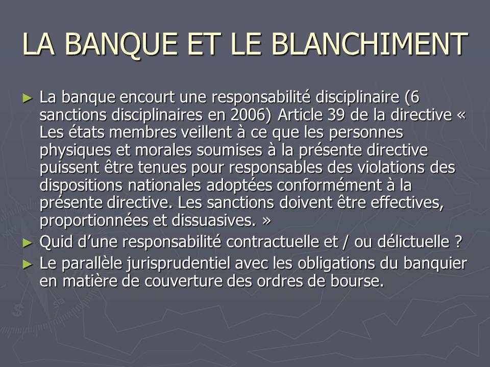 LA BANQUE ET LE BLANCHIMENT La banque encourt une responsabilité disciplinaire (6 sanctions disciplinaires en 2006) Article 39 de la directive « Les é