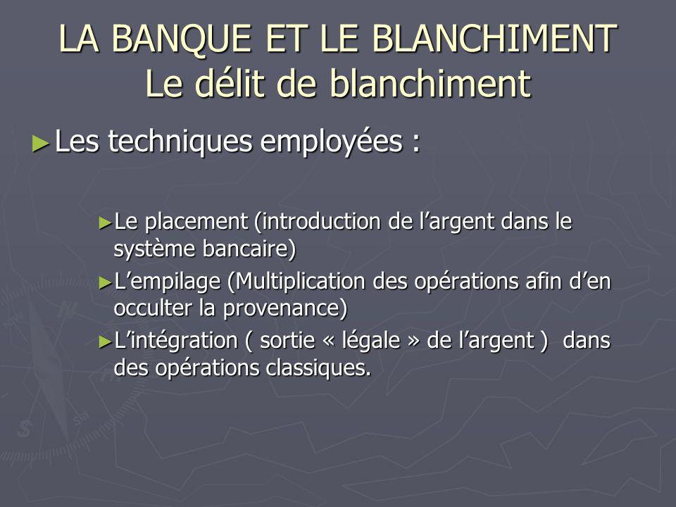 LA BANQUE ET LE BLANCHIMENT Le délit de blanchiment Les techniques employées : Les techniques employées : Le placement (introduction de largent dans l