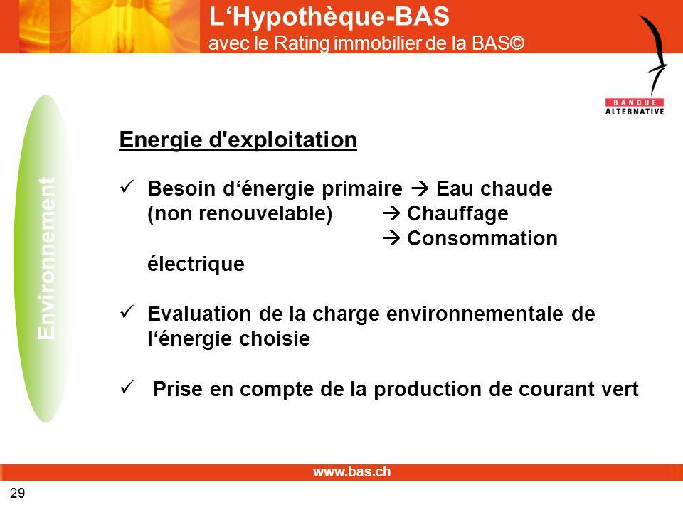 www.bas.ch 29 LHypothèque-BAS avec le Rating immobilier de la BAS© Energie d'exploitation Besoin dénergie primaire Eau chaude (non renouvelable) Chauf