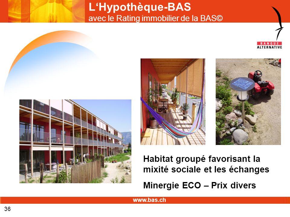 www.bas.ch 36 LHypothèque-BAS avec le Rating immobilier de la BAS© Habitat groupé favorisant la mixité sociale et les échanges Minergie ECO – Prix div