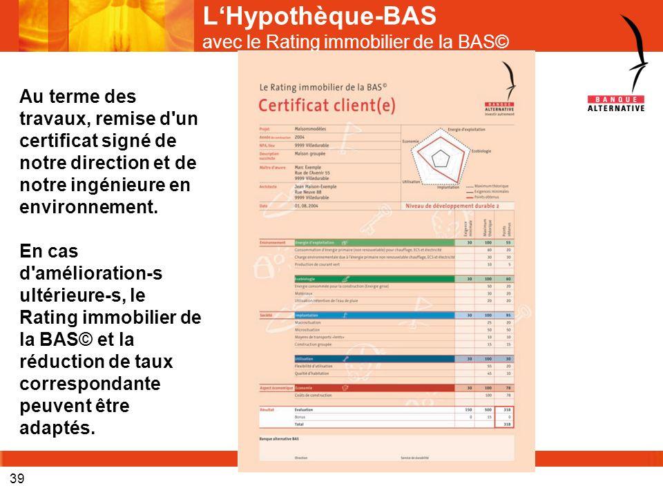 www.bas.ch 39 LHypothèque-BAS avec le Rating immobilier de la BAS© Au terme des travaux, remise d'un certificat signé de notre direction et de notre i