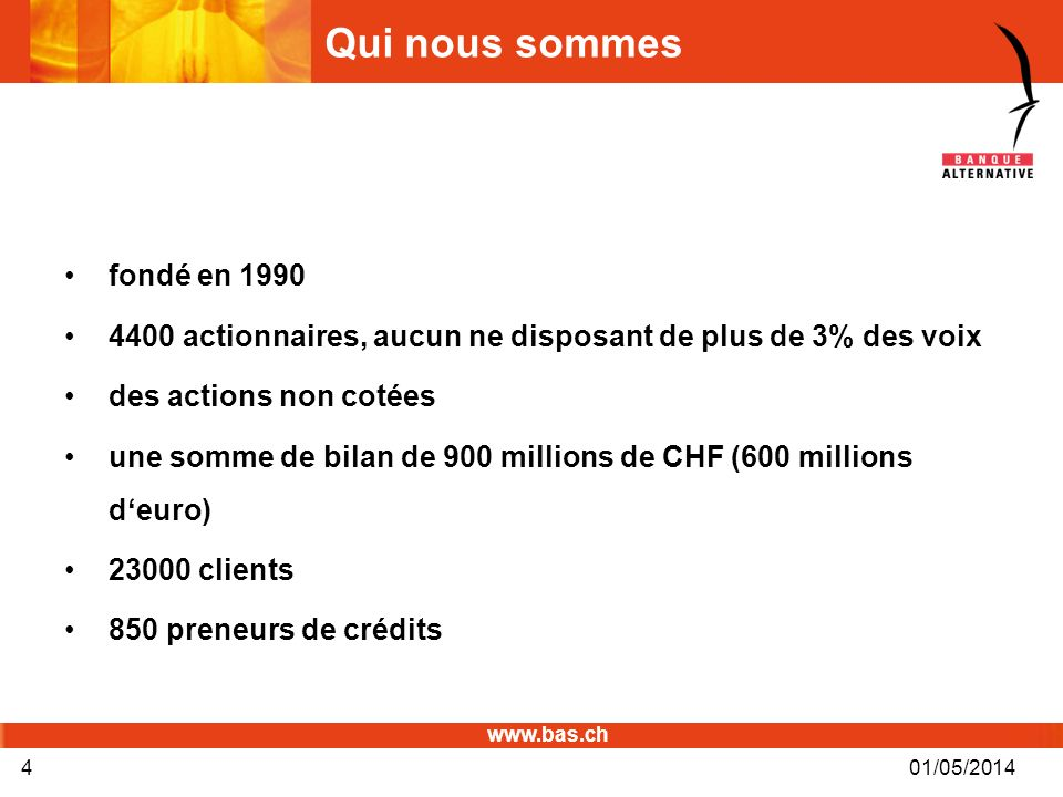 www.bas.ch 01/05/20144 Qui nous sommes fondé en 1990 4400 actionnaires, aucun ne disposant de plus de 3% des voix des actions non cotées une somme de