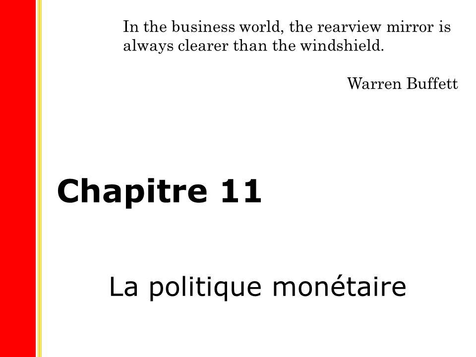 Chapitre 11 La politique monétaire In the business world, the rearview mirror is always clearer than the windshield. Warren Buffett