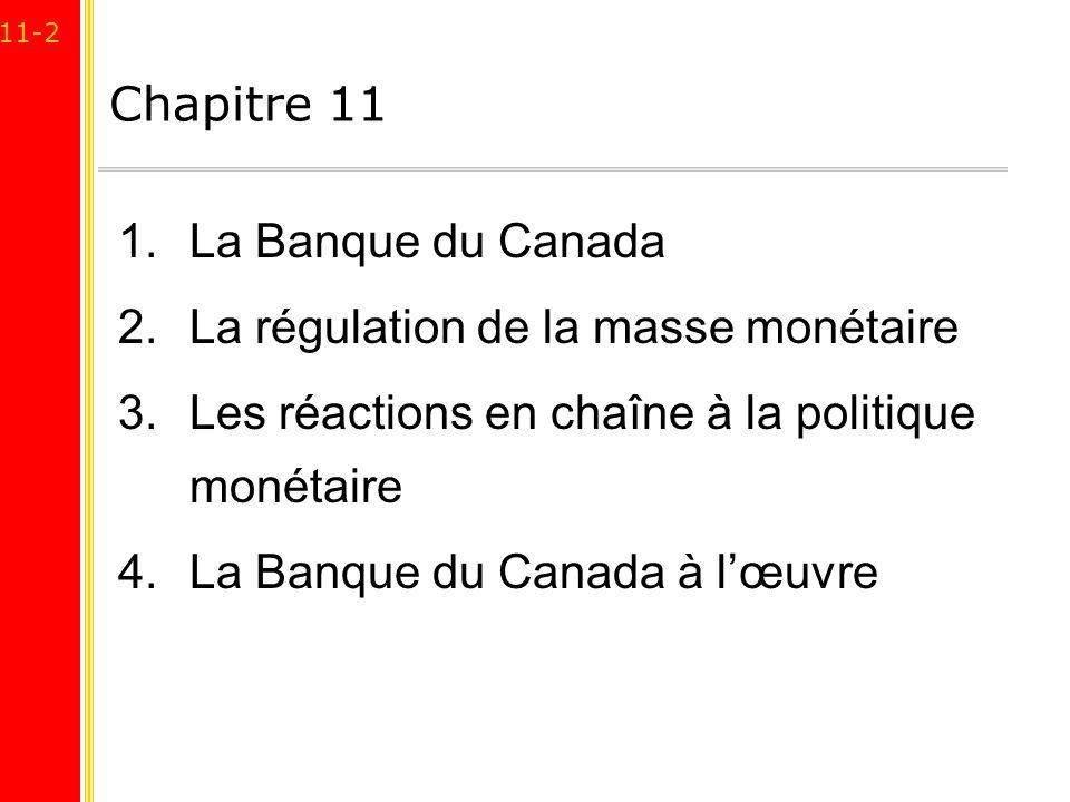 11-2 Chapitre 11 1.La Banque du Canada 2.La régulation de la masse monétaire 3.Les réactions en chaîne à la politique monétaire 4.La Banque du Canada