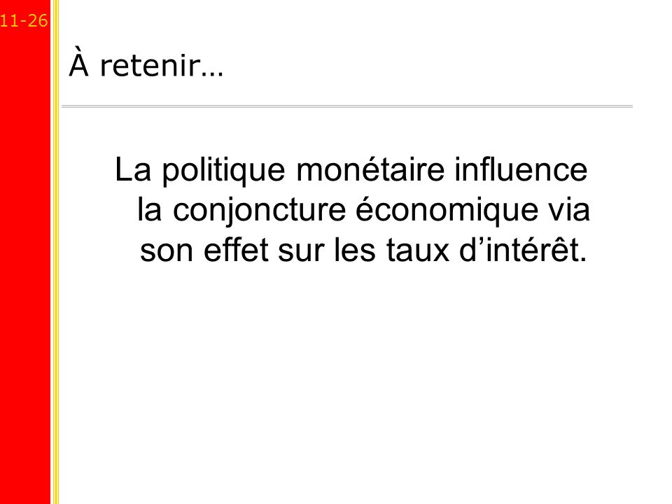 11-26 À retenir… La politique monétaire influence la conjoncture économique via son effet sur les taux dintérêt.