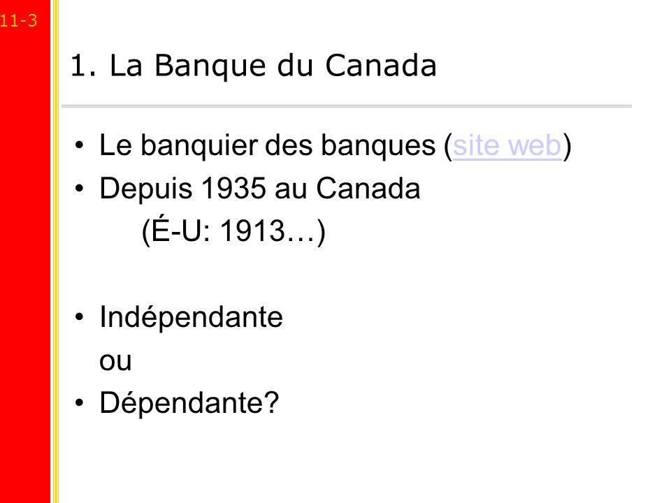 11-3 1. La Banque du Canada Le banquier des banques (site web)site web Depuis 1935 au Canada (É-U: 1913…) Indépendante ou Dépendante?