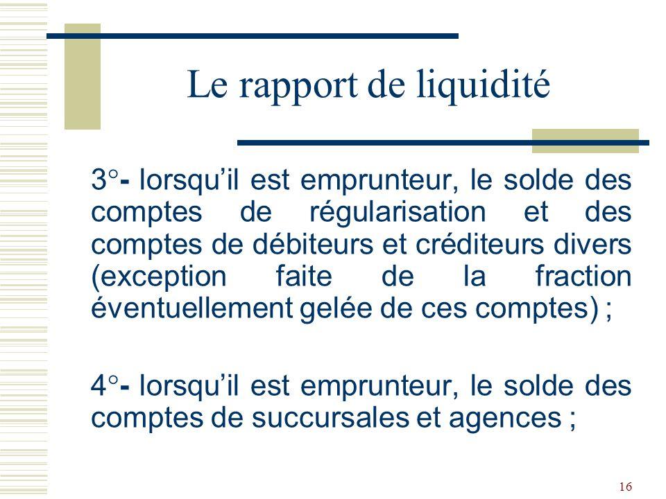 16 3°- lorsquil est emprunteur, le solde des comptes de régularisation et des comptes de débiteurs et créditeurs divers (exception faite de la fraction éventuellement gelée de ces comptes) ; 4°- lorsquil est emprunteur, le solde des comptes de succursales et agences ; Le rapport de liquidité