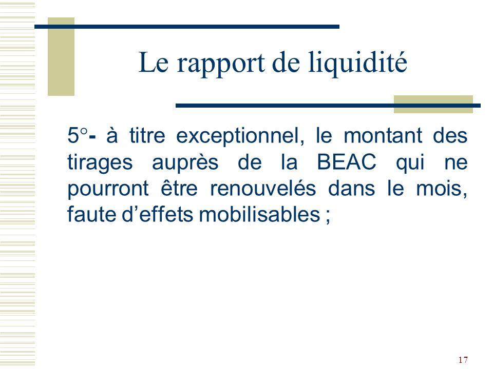 17 5°- à titre exceptionnel, le montant des tirages auprès de la BEAC qui ne pourront être renouvelés dans le mois, faute deffets mobilisables ; Le rapport de liquidité